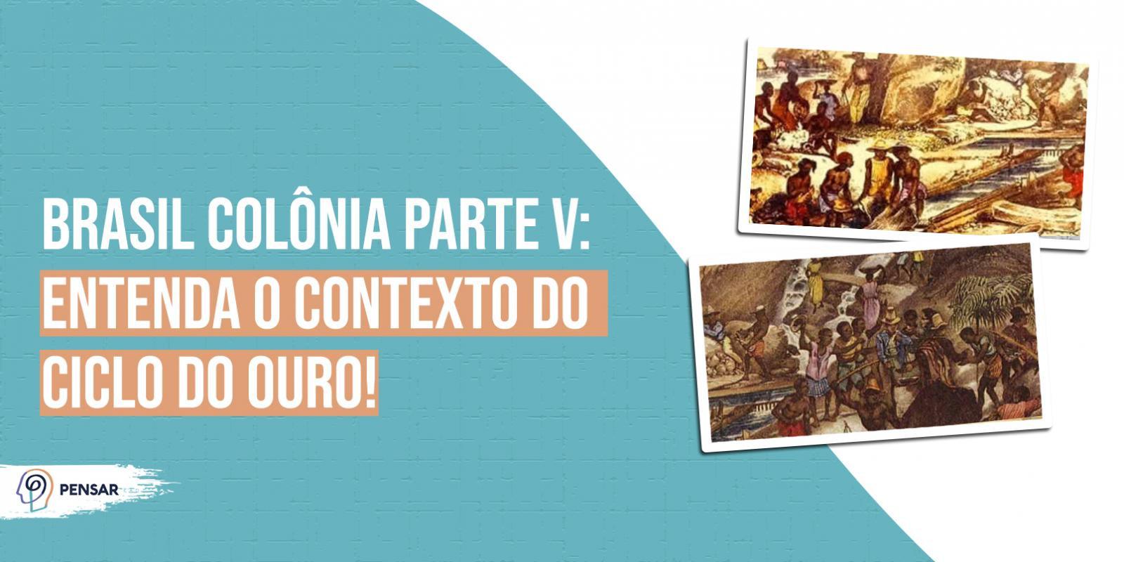 Brasil Colônia parte V: entenda o contexto do ciclo do ouro!