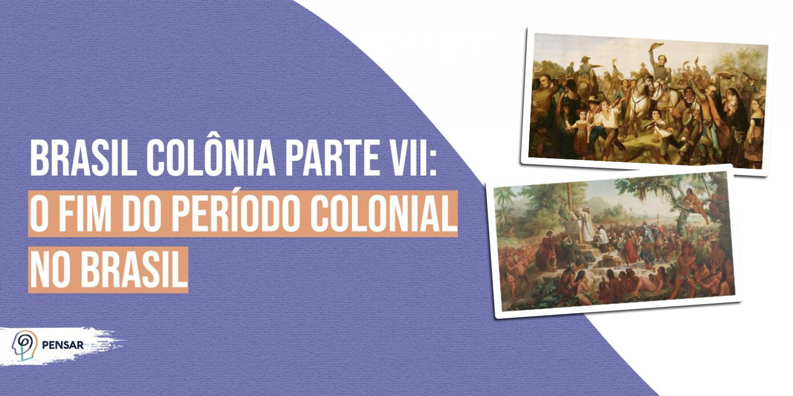 Brasil Colônia parte VII: o fim do período colonial no Brasil!
